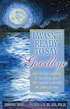 Wasn't Ready to Say Goodbye: Surviving, Coping and Healing After the Sudden Death of a Loved One